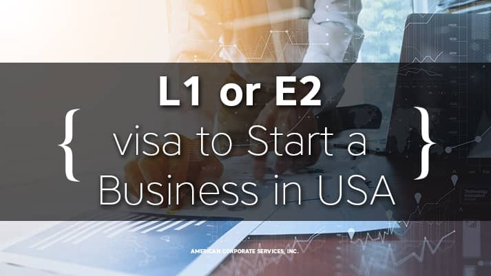 Want to Start a Business in the United States? Apply for L-1 or E-2 visa?