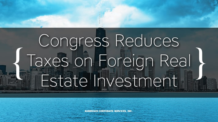 Congress Reduces Taxes on Foreign Real Estate Investment