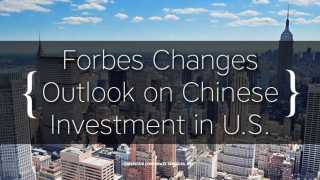 Forbes Changes Outlook on Chinese Investment in U.S.