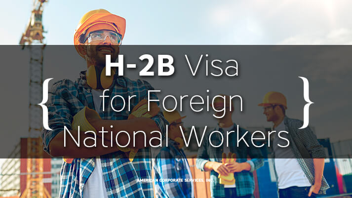 Why Should U.S. Businesses & Foreign National Workers Consider H2B Visa?